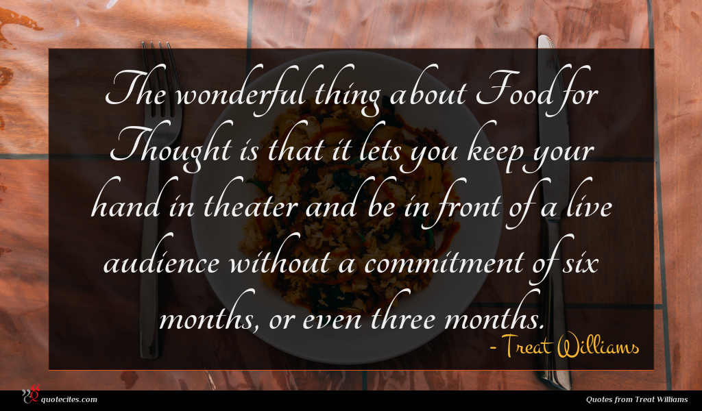 The wonderful thing about Food for Thought is that it lets you keep your hand in theater and be in front of a live audience without a commitment of six months, or even three months.