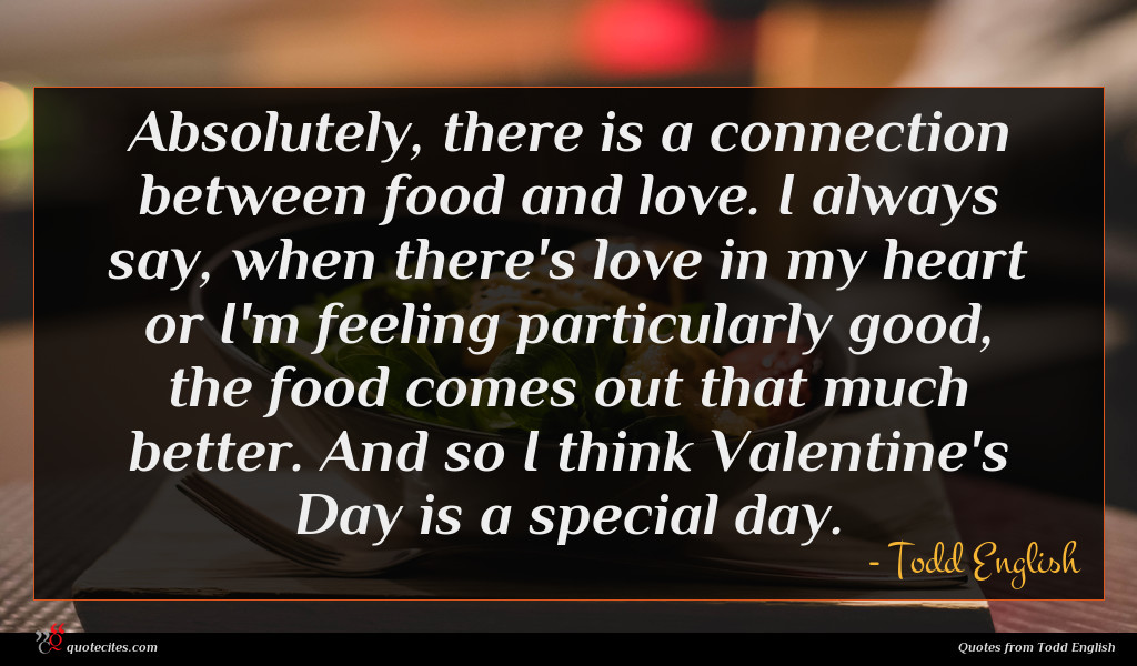 Absolutely, there is a connection between food and love. I always say, when there's love in my heart or I'm feeling particularly good, the food comes out that much better. And so I think Valentine's Day is a special day.