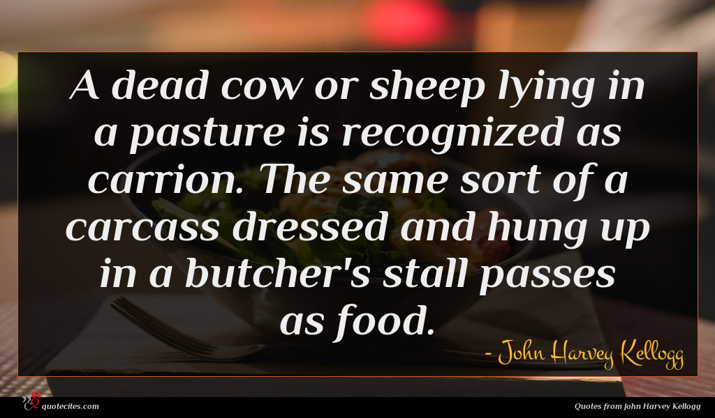 A dead cow or sheep lying in a pasture is recognized as carrion. The same sort of a carcass dressed and hung up in a butcher's stall passes as food.
