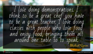 Michael Symon quote : I love doing demonstrations ...