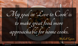 Michael Symon quote : My goal in 'Live ...