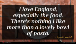 Naomi Campbell quote : I love England especially ...