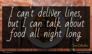 Tom Colicchio quote : I can't deliver lines ...