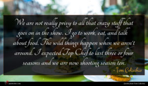 Tom Colicchio quote : We are not really ...