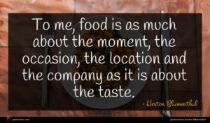 Heston Blumenthal quote : To me food is ...