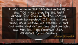 Heston Blumenthal quote : I was born in ...