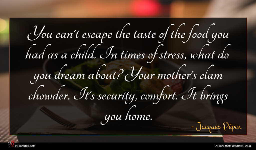 You can't escape the taste of the food you had as a child. In times of stress, what do you dream about? Your mother's clam chowder. It's security, comfort. It brings you home.