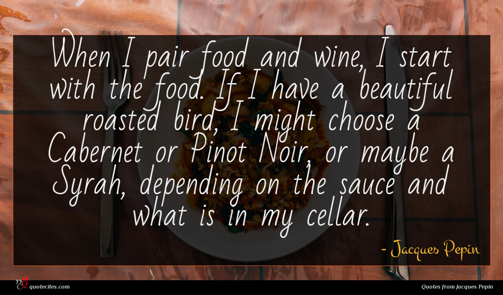 When I pair food and wine, I start with the food. If I have a beautiful roasted bird, I might choose a Cabernet or Pinot Noir, or maybe a Syrah, depending on the sauce and what is in my cellar.