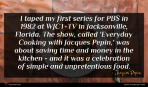 Jacques Pepin quote : I taped my first ...
