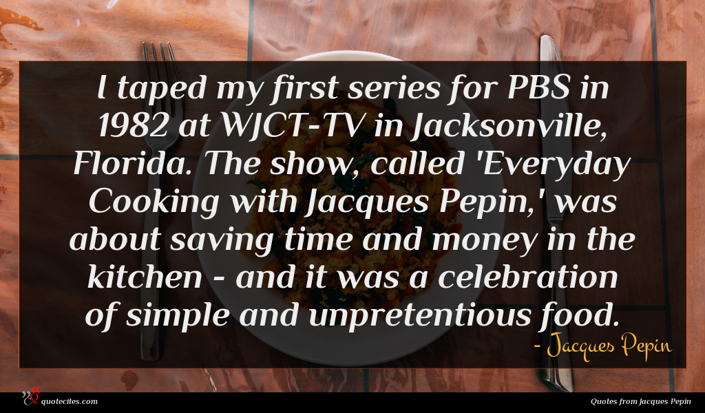 I taped my first series for PBS in 1982 at WJCT-TV in Jacksonville, Florida. The show, called 'Everyday Cooking with Jacques Pepin,' was about saving time and money in the kitchen - and it was a celebration of simple and unpretentious food.
