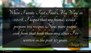 Jacques Pepin quote : When I wrote 'Fast ...