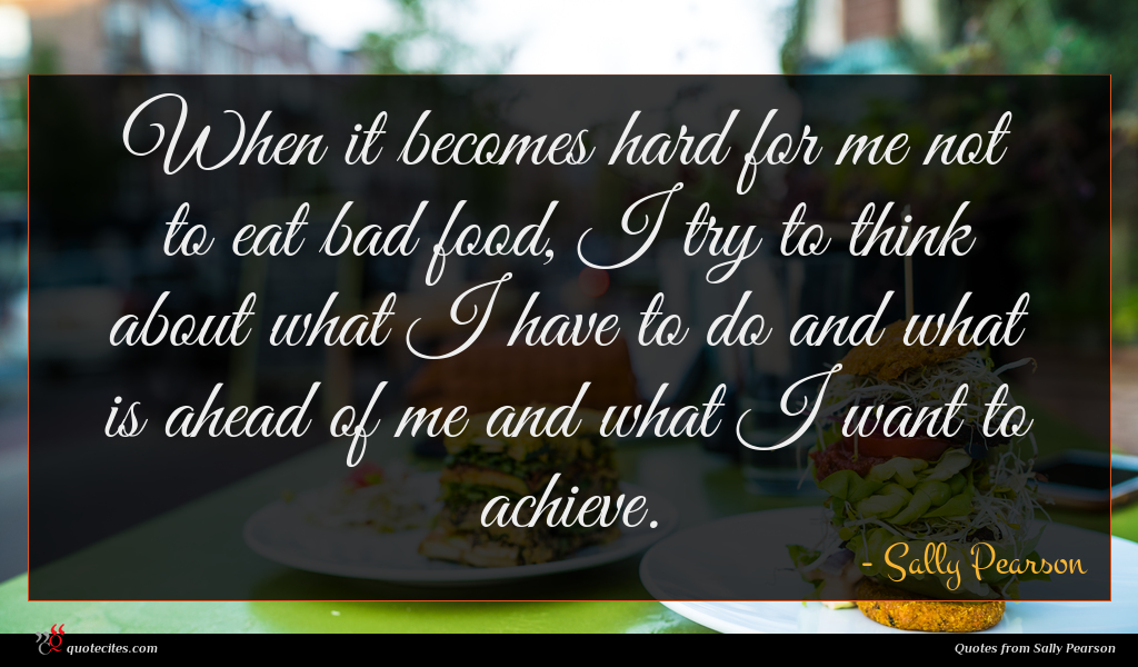 When it becomes hard for me not to eat bad food, I try to think about what I have to do and what is ahead of me and what I want to achieve.