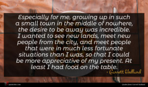 Garrett Hedlund quote : Especially for me growing ...