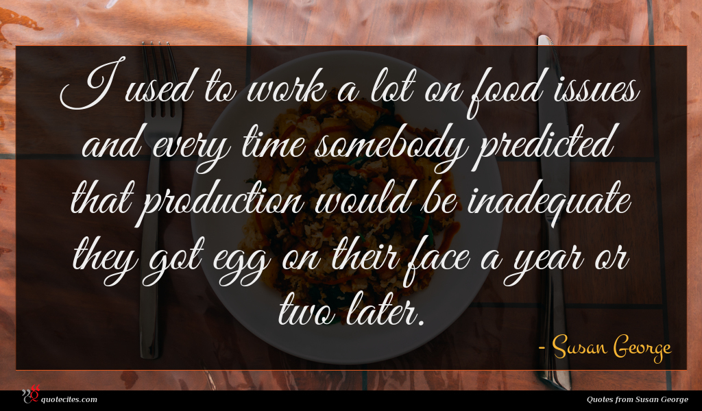 I used to work a lot on food issues and every time somebody predicted that production would be inadequate they got egg on their face a year or two later.