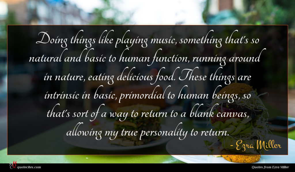 Doing things like playing music, something that's so natural and basic to human function, running around in nature, eating delicious food. These things are intrinsic in basic, primordial to human beings, so that's sort of a way to return to a blank canvas, allowing my true personality to return.