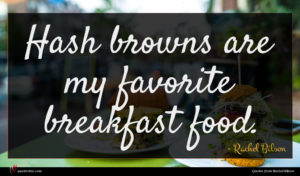 Rachel Bilson quote : Hash browns are my ...