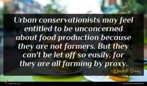 Wendell Berry quote : Urban conservationists may feel ...