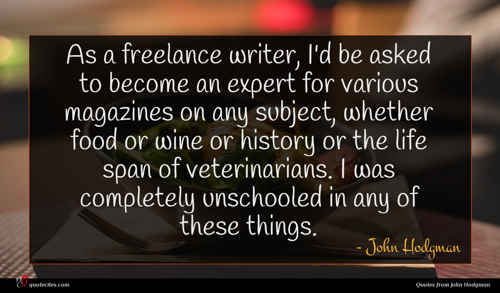 As a freelance writer, I'd be asked to become an expert for various magazines on any subject, whether food or wine or history or the life span of veterinarians. I was completely unschooled in any of these things.