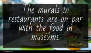 Peter De Vries quote : The murals in restaurants ...