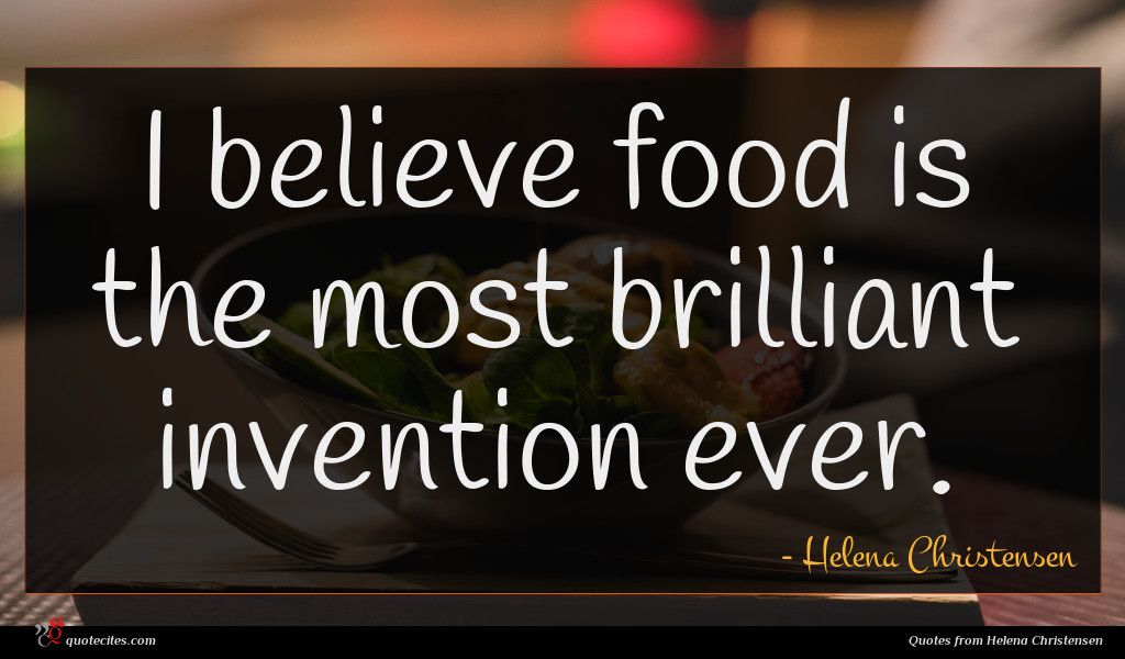 I believe food is the most brilliant invention ever.