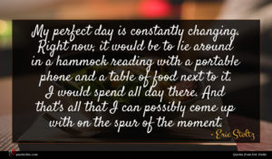 Eric Stoltz quote : My perfect day is ...