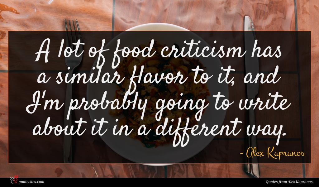 A lot of food criticism has a similar flavor to it, and I'm probably going to write about it in a different way.