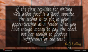 A. J. Liebling quote : If the first requisite ...