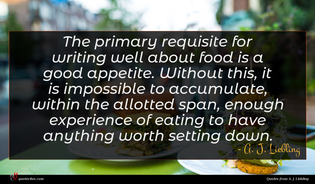 The primary requisite for writing well about food is a good appetite. Without this, it is impossible to accumulate, within the allotted span, enough experience of eating to have anything worth setting down.