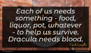 Frank Langella quote : Each of us needs ...