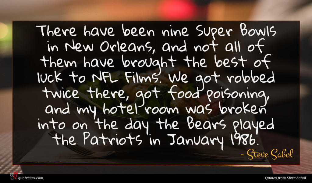 There have been nine Super Bowls in New Orleans, and not all of them have brought the best of luck to NFL Films. We got robbed twice there, got food poisoning, and my hotel room was broken into on the day the Bears played the Patriots in January 1986.