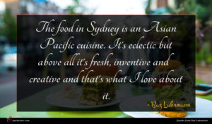 Baz Luhrmann quote : The food in Sydney ...