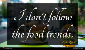 Eric Ripert quote : I don't follow the ...