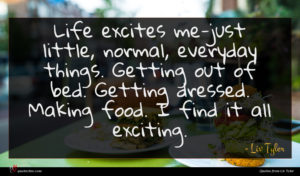 Liv Tyler quote : Life excites me-just little ...