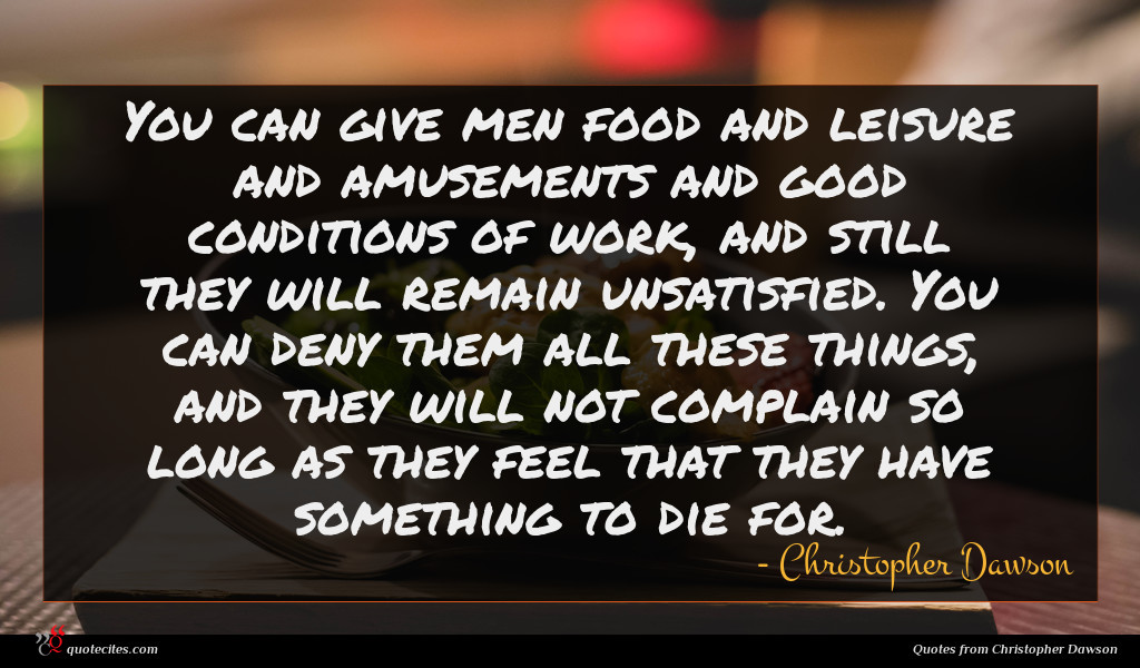 You can give men food and leisure and amusements and good conditions of work, and still they will remain unsatisfied. You can deny them all these things, and they will not complain so long as they feel that they have something to die for.