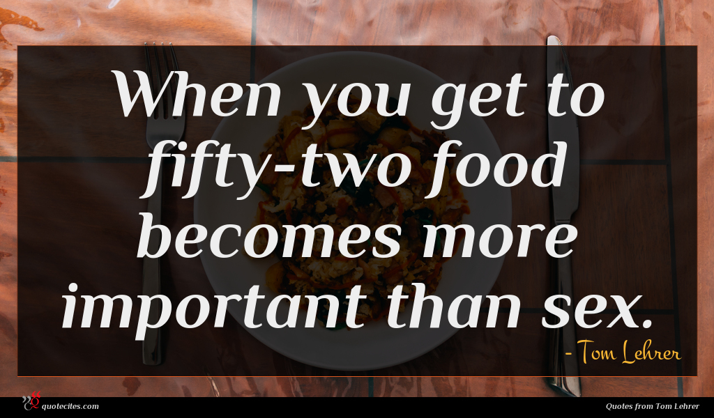 When you get to fifty-two food becomes more important than sex.