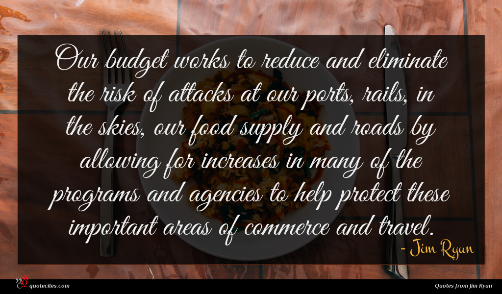 Our budget works to reduce and eliminate the risk of attacks at our ports, rails, in the skies, our food supply and roads by allowing for increases in many of the programs and agencies to help protect these important areas of commerce and travel.