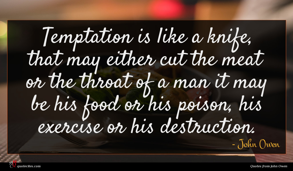 Temptation is like a knife, that may either cut the meat or the throat of a man it may be his food or his poison, his exercise or his destruction.