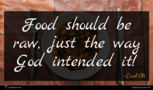 Carol Alt quote : Food should be raw ...