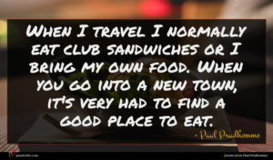 Paul Prudhomme quote : When I travel I ...