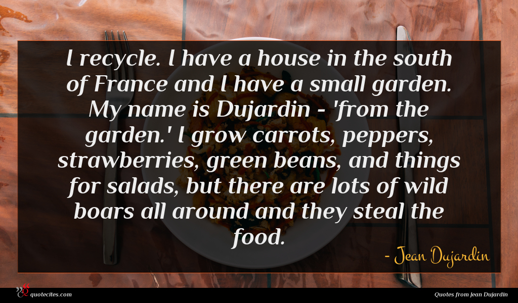 I recycle. I have a house in the south of France and I have a small garden. My name is Dujardin - 'from the garden.' I grow carrots, peppers, strawberries, green beans, and things for salads, but there are lots of wild boars all around and they steal the food.