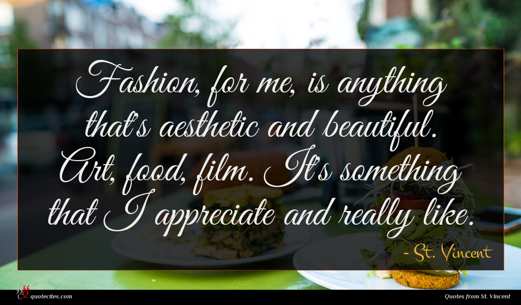 Fashion, for me, is anything that's aesthetic and beautiful. Art, food, film. It's something that I appreciate and really like.