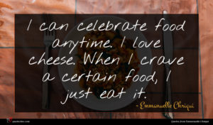 Emmanuelle Chriqui quote : I can celebrate food ...