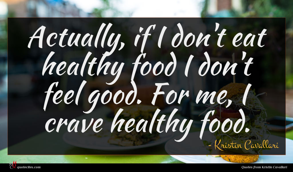 Actually, if I don't eat healthy food I don't feel good. For me, I crave healthy food.