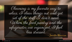 Jennifer Morrison quote : Cleaning is my favorite ...