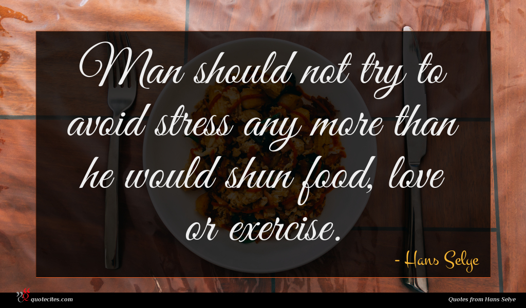 Man should not try to avoid stress any more than he would shun food, love or exercise.