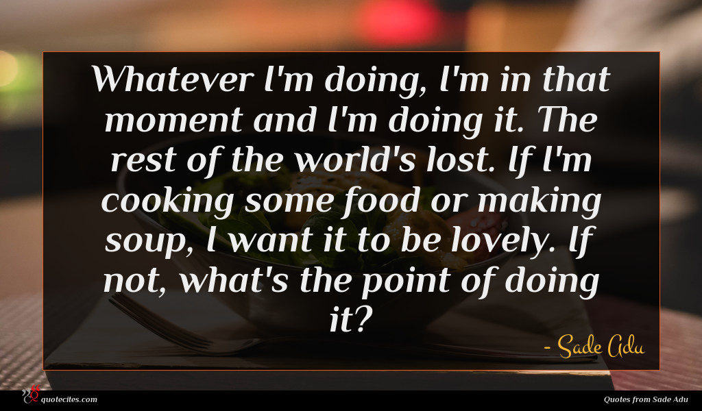 Whatever I'm doing, I'm in that moment and I'm doing it. The rest of the world's lost. If I'm cooking some food or making soup, I want it to be lovely. If not, what's the point of doing it?
