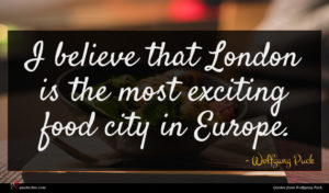 Wolfgang Puck quote : I believe that London ...