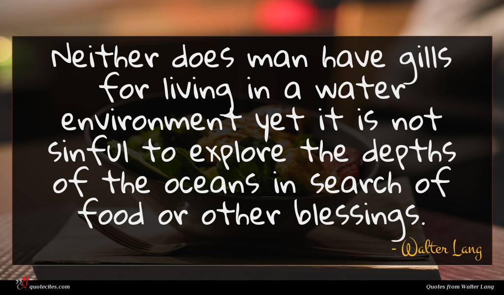 Neither does man have gills for living in a water environment yet it is not sinful to explore the depths of the oceans in search of food or other blessings.