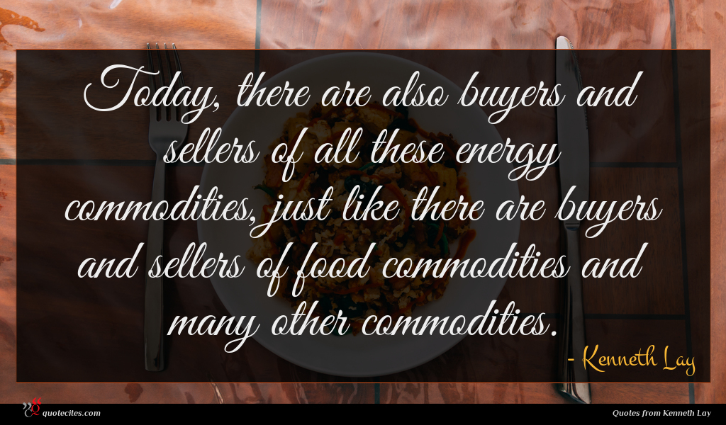 Today, there are also buyers and sellers of all these energy commodities, just like there are buyers and sellers of food commodities and many other commodities.