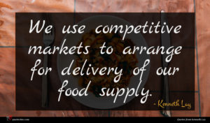 Kenneth Lay quote : We use competitive markets ...